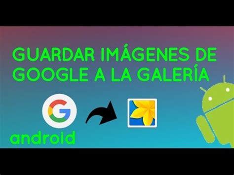 Guardar Imagenes Google Android | guardar im 193 genes de google en galer 205 a android youtube