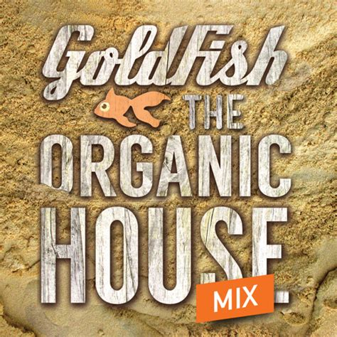 organic house goldfish presents organic house mix by goldfish listen