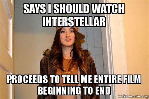 Scumbag Stacy Meme Generator - says i should watch interstellar proceeds to tell me