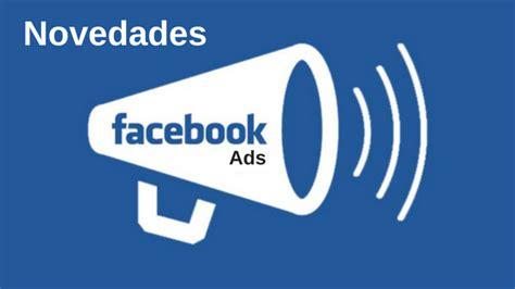 ultimas novedades para la asignacion 218 ltimas novedades de facebook ads la biznaga digital