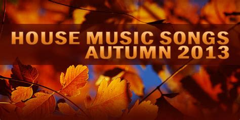 house music songs list best house music songs autumn 2013 top house tracks list house music blog best