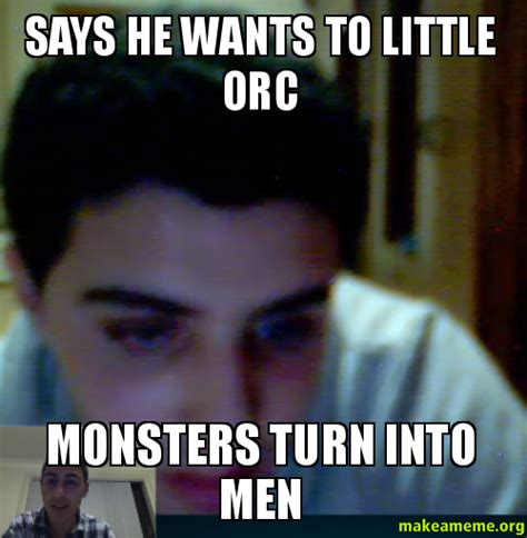 Orc Meme - says he wants to little orc monsters turn into men make
