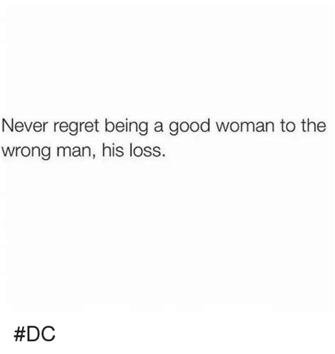 A Good Woman Meme - never regret being a good woman to the wrong man his loss