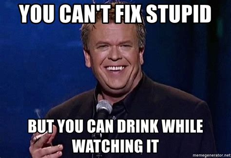 Ron White Memes - you can t fix stupid but you can drink while watching it