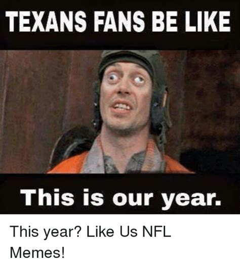 Like Memes - texans fans be like this is our year this year like us