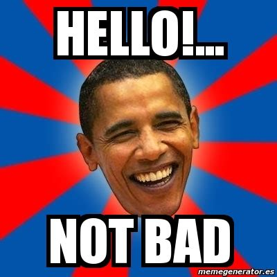 Not Bad Meme Generator - meme obama hello not bad 776502