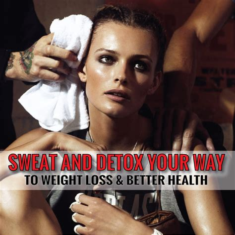 Sweats While Detoxing by Sweat And Detox Your Way To Weight Loss Better Health