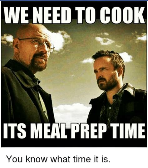 What Time Meme - we need to cook itsmeal prep time you know what time it is