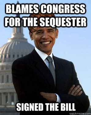 Blame Obama Meme - blames congress for the sequester signed the bill misc