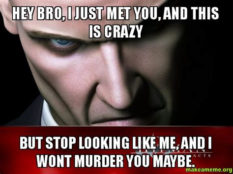 Just Stop Meme - hey bro i just met you and this is crazy but quit looking