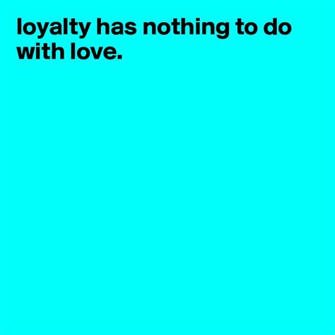 nothing to do with loyalty has nothing to do with love post by moneyreefer on boldomatic
