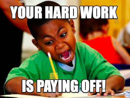 Work Hard Meme - meme creator your hard work is paying off meme