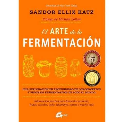 libro el arte de la libro quot el arte de la fermentaci 243 n quot de sandor ellix katz