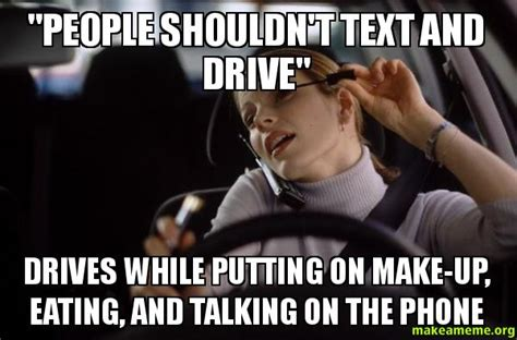 Talking On The Phone Meme - quot people shouldn t text and drive quot drives while putting on