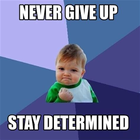 Never Meme - meme creator never give up stay determined meme