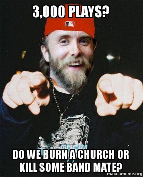 Meme Generator 3000 - 3 000 plays do we burn a church or kill some band mate