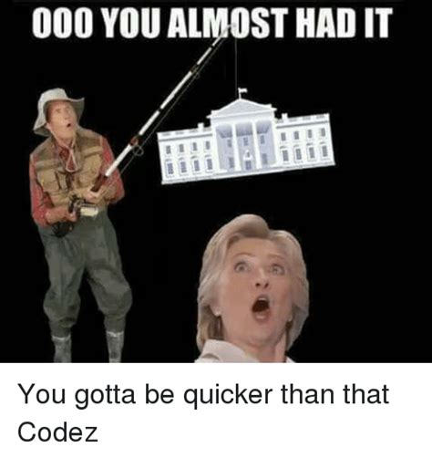 Gotta Be Quicker Than That Meme - 25 best memes about you gotta be quicker than that you
