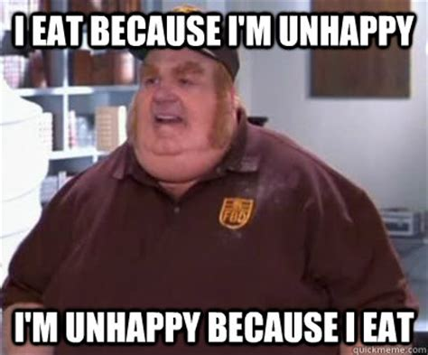 I M Fat Meme - quot i eat because i m unhappy i m unhappy because i eat quot