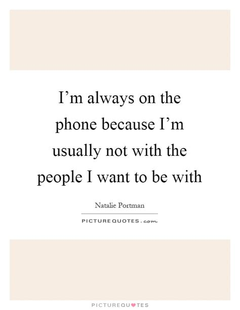 always on the phone i m always on the phone because i m usually not with picture quotes
