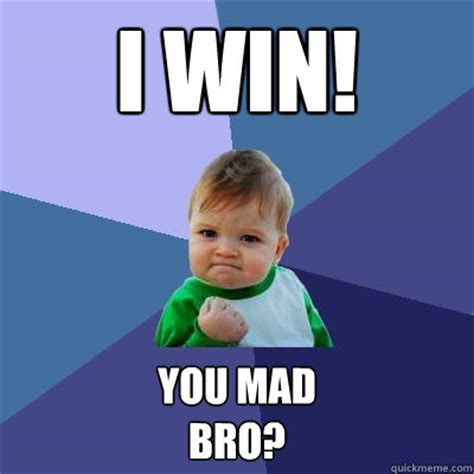 You Mad Bro Meme - i win you mad bro success kid quickmeme