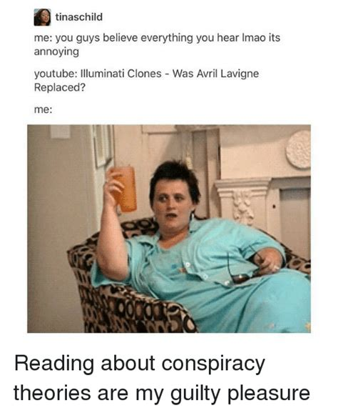 Conspiracy Theorist Meme - tinaschild me you guys believe everything you hear imao