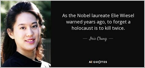 iris chang quote as the nobel laureate elie wiesel warned years ago to