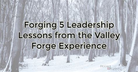 5 leadership lessons i ve forging 5 leadership lessons from the valley forge