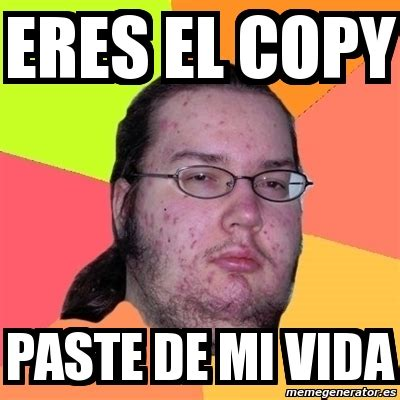 Meme Copy And Paste - meme friki eres el copy paste de mi vida 2553427
