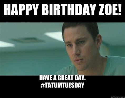 Zoe Meme - happy birthday zoe have a great day tatumtuesday misc