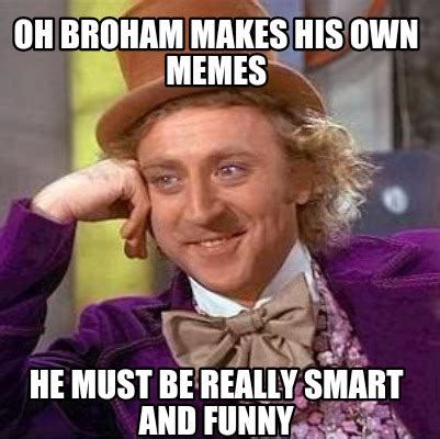 Owned Meme - meme creator oh broham makes his own memes he must be