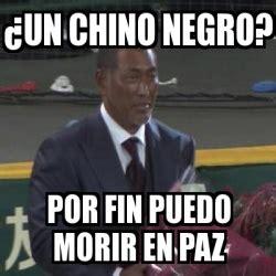 Meme Negro - meme personalizado 191 un chino negro por fin puedo morir