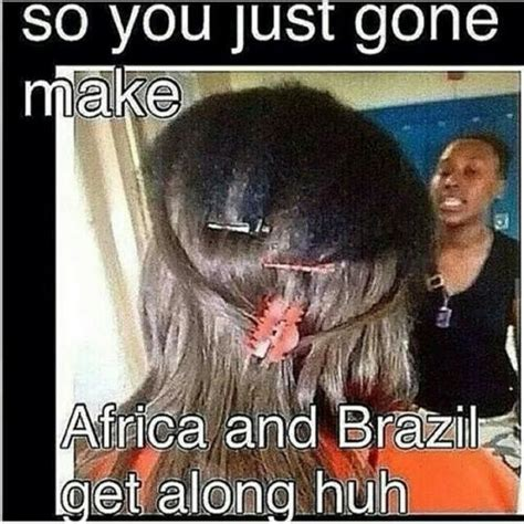 Nappy Hair Meme - so you just gone make africa and brazil get along huh