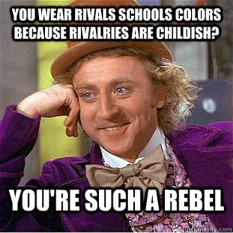 Rebel Meme - you wear rivals schools colors because rivalries are