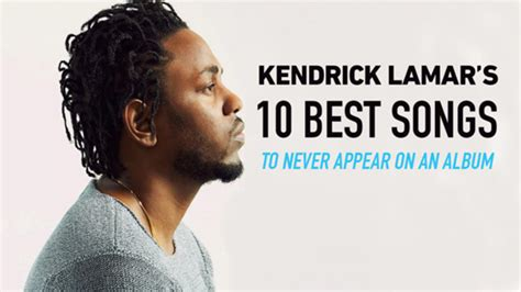 kendrick lamar best song kendrick lamar s 10 best songs to never appear on an album