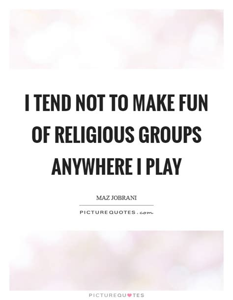 i tend i tend not to make of religious groups anywhere i play