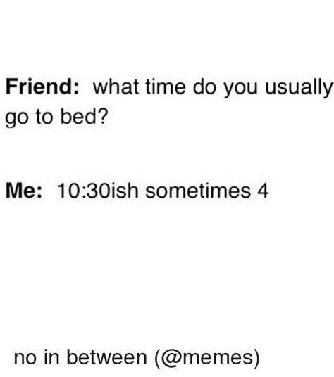 what time do you go to bed friend what time do you usually go to bed me 1030ish sometimes 4 no in between meme