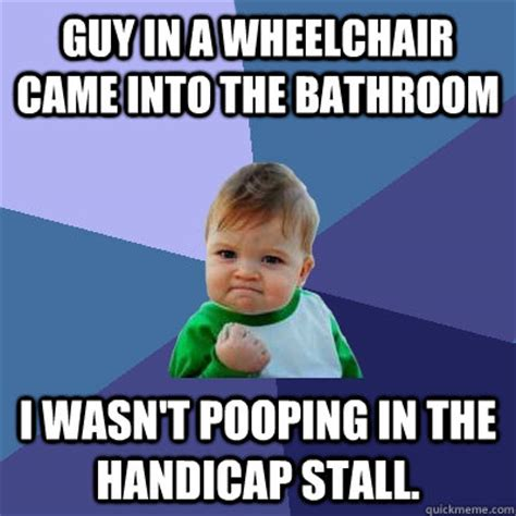 Handicap Meme - guy in a wheelchair came into the bathroom i wasn t