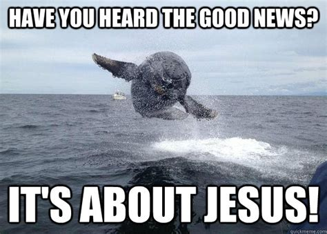 Good News Meme - have you heard the good news it s about jesus overly
