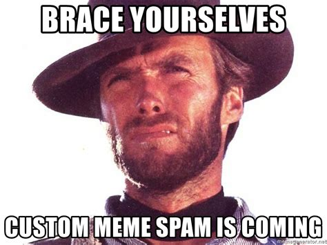Custom Image Meme Generator - brace yourselves custom meme spam is coming clint