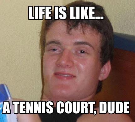 A Meme - meme creator life is like a tennis court dude meme