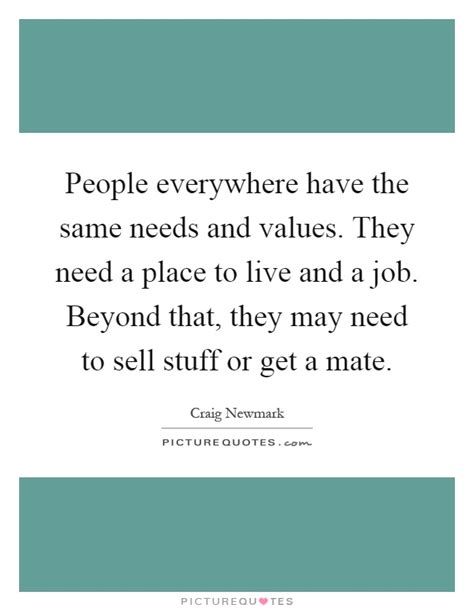 A Place To Live Everywhere The Same Needs And Values They Need A Picture Quotes
