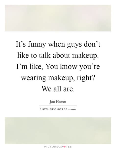 I What Youre Wearing Elsin by It S When Guys Don T Like To Talk About Makeup I M