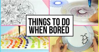 things to do when bored at home and creative things to do when you are bored at home