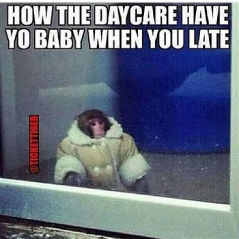 Childcare Meme - how the daycare have yo baby when you late