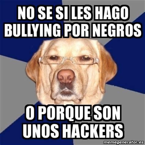 Memes De Bullying - meme perro racista no se si les hago bullying por negros o porque son unos hackers 7716003