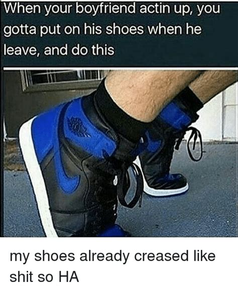 Meme Shoes - when your boyfriend actin up you gotta put on his shoes when he leave and do this my shoes