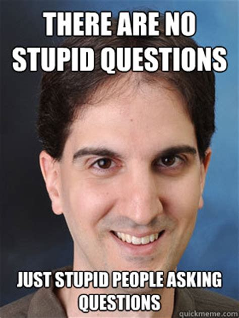 Stupid Men Meme - there are no stupid questions just stupid people asking