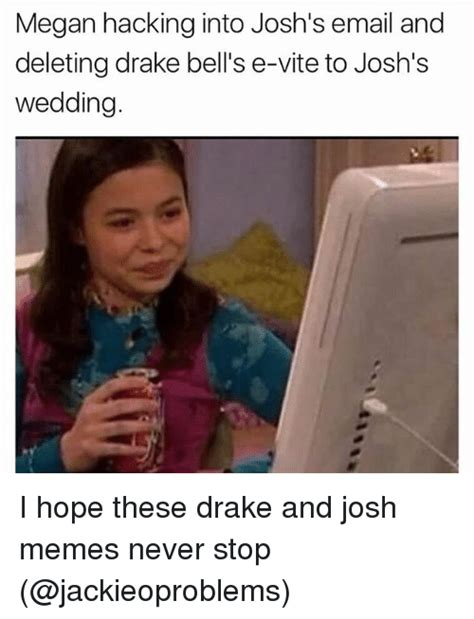 Drake Josh Memes - megan hacking into josh s email and deleting drake bell s