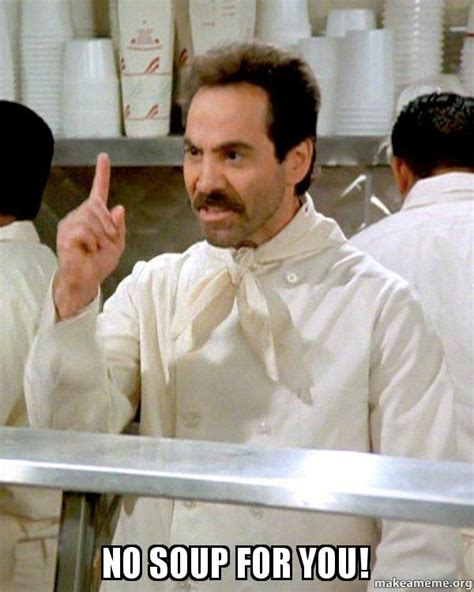 Soup Nazi Meme - no soup for you soup nazi from seinfeld make a meme