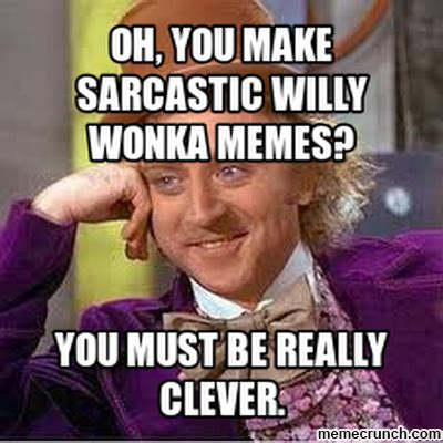 Make You Meme - oh you make sarcastic willy wonka memes